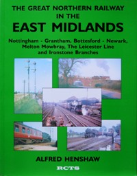 Image for THE GREAT NORTHERN RAILWAY IN THE EAST MIDLANDS - Nottingham-Grantham, Bottesford-Newark, Melton Mowbray, the Leicester Line and Ironstone Branches